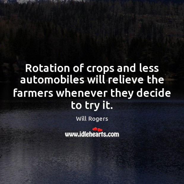 Rotation of crops and less automobiles will relieve the farmers whenever they Will Rogers Picture Quote