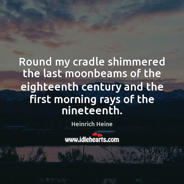 Round my cradle shimmered the last moonbeams of the eighteenth century and Heinrich Heine Picture Quote