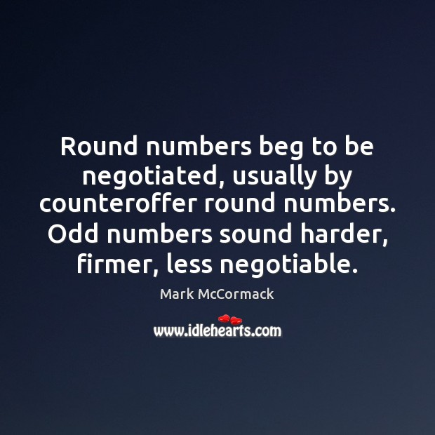 Round numbers beg to be negotiated, usually by counteroffer round numbers. Odd Mark McCormack Picture Quote