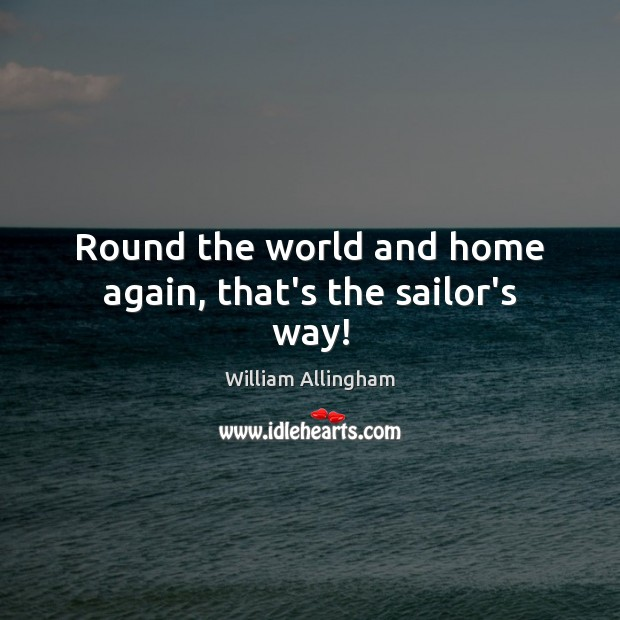 Round the world and home again, that's the sailor's way! William Allingham Picture Quote