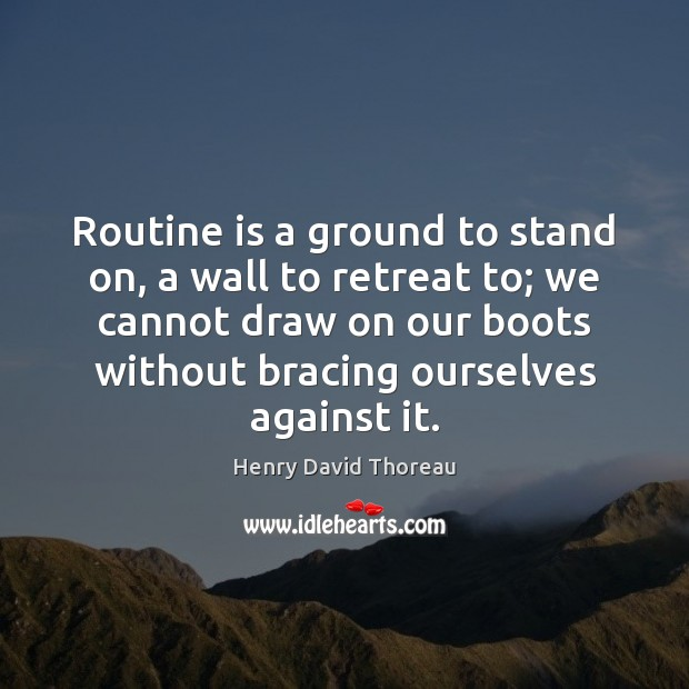 Routine is a ground to stand on, a wall to retreat to; Henry David Thoreau Picture Quote