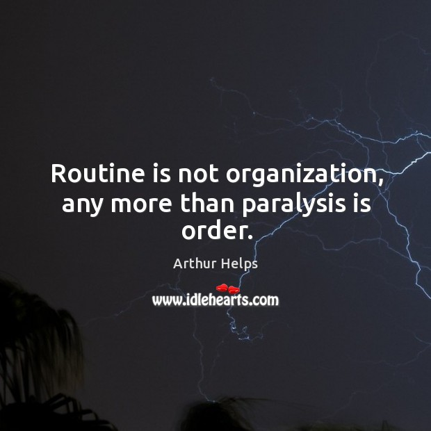 Image, Routine is not organization, any more than paralysis is order.