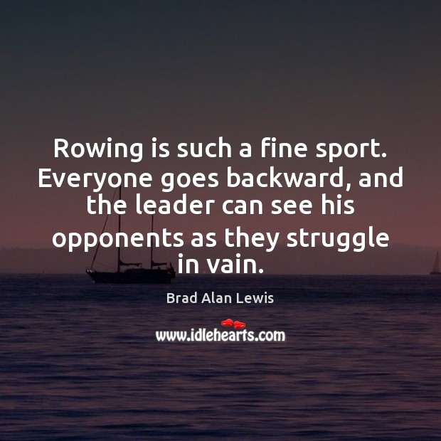 Image, Rowing is such a fine sport. Everyone goes backward, and the leader