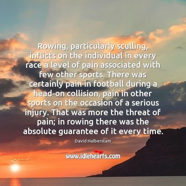 Rowing, particularly sculling, inflicts on the individual in every race a level David Halberstam Picture Quote