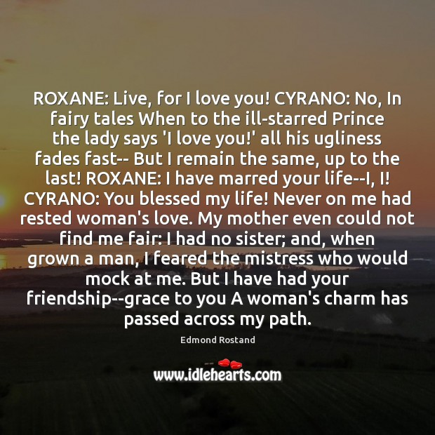 ROXANE: Live, for I love you! CYRANO: No, In fairy tales When Image