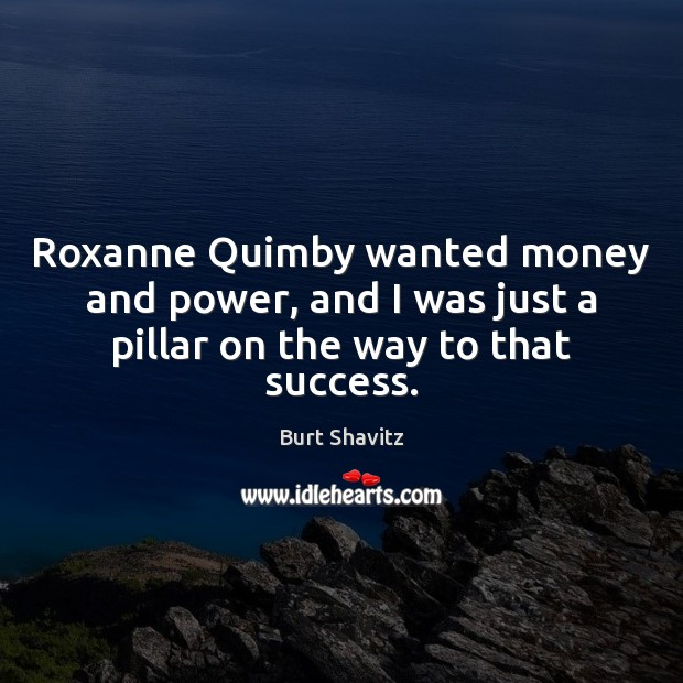 Image, Roxanne Quimby wanted money and power, and I was just a pillar on the way to that success.