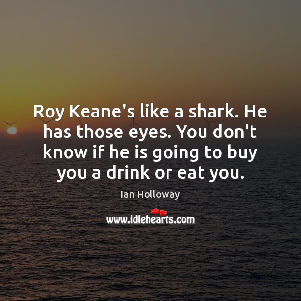 Roy Keane's like a shark. He has those eyes. You don't know Ian Holloway Picture Quote