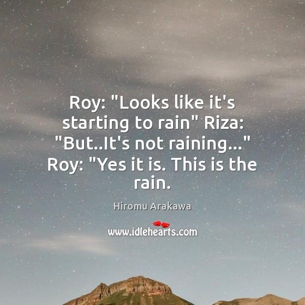 "Roy: ""Looks like it's starting to rain"" Riza: ""But..It's not raining…"" Hiromu Arakawa Picture Quote"