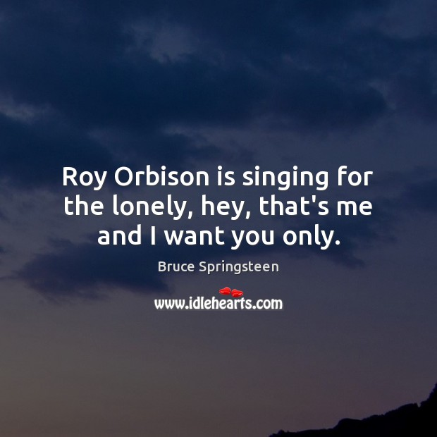 Bruce Springsteen Picture Quote image saying: Roy Orbison is singing for the lonely, hey, that's me and I want you only.