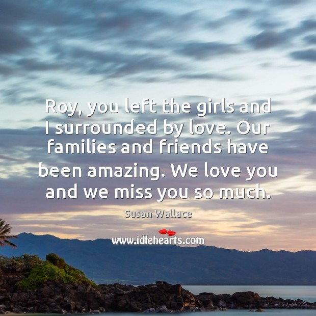 Roy, you left the girls and I surrounded by love. Our families Miss You So Much Quotes Image