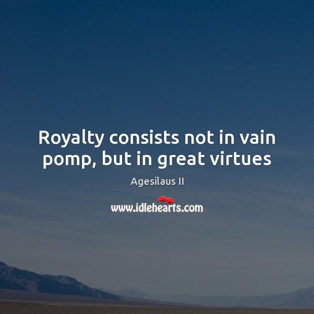 Image, Royalty consists not in vain pomp, but in great virtues