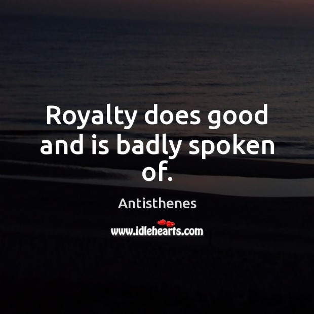 Image, Royalty does good and is badly spoken of.