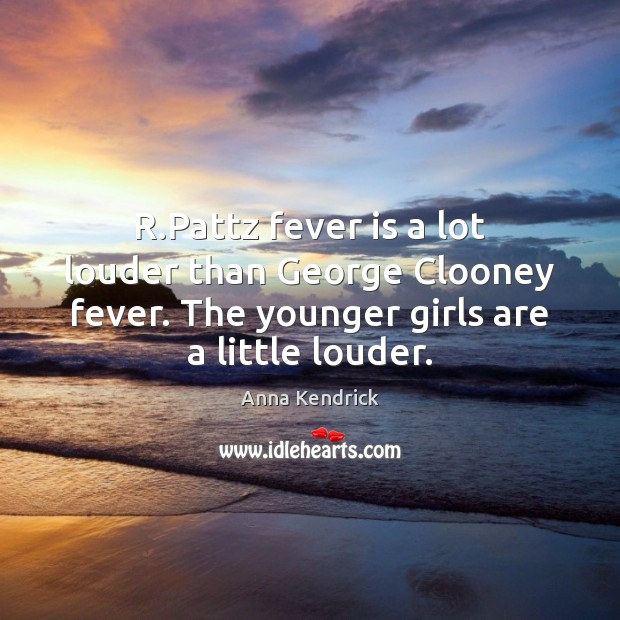 R.Pattz fever is a lot louder than George Clooney fever. The Anna Kendrick Picture Quote