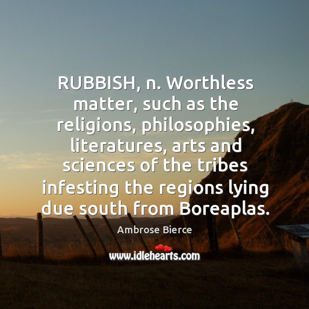RUBBISH, n. Worthless matter, such as the religions, philosophies, literatures, arts and Image
