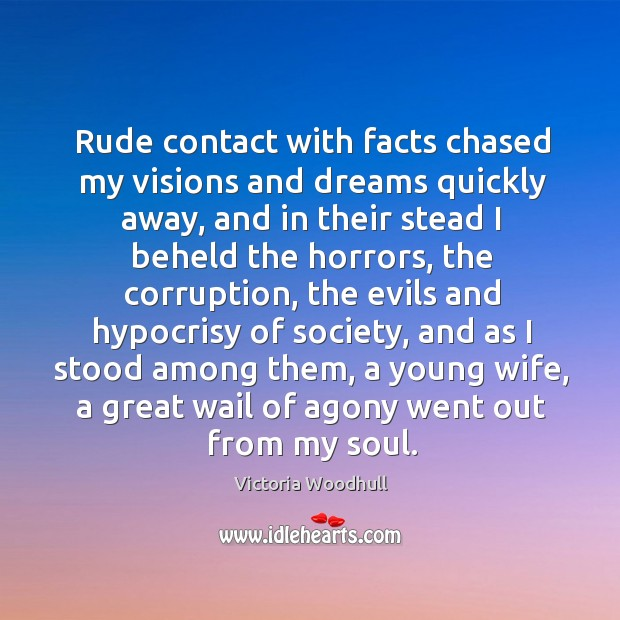 Rude contact with facts chased my visions and dreams quickly away, and in their stead Victoria Woodhull Picture Quote
