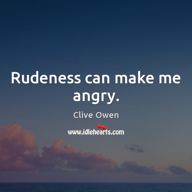 Rudeness can make me angry. Clive Owen Picture Quote