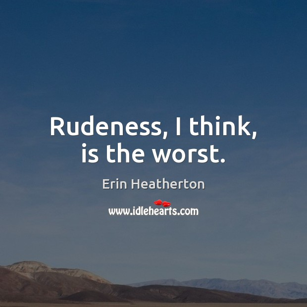 Rudeness, I think, is the worst. Image