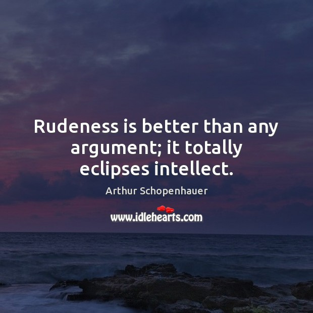 Rudeness is better than any argument; it totally eclipses intellect. Arthur Schopenhauer Picture Quote