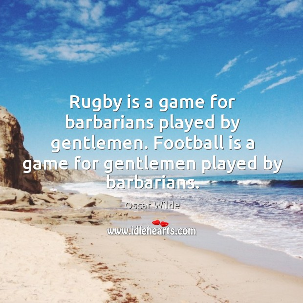 Image, Rugby is a game for barbarians played by gentlemen. Football is a