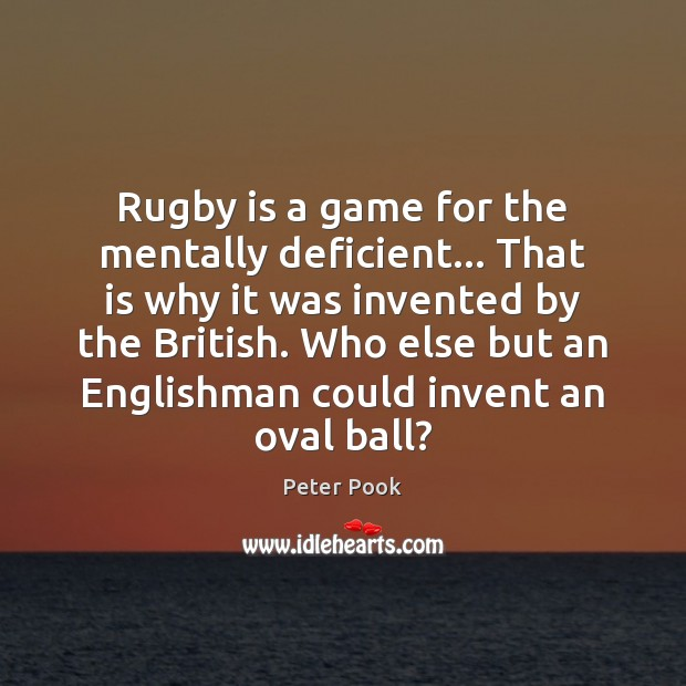 Rugby is a game for the mentally deficient… That is why it Image