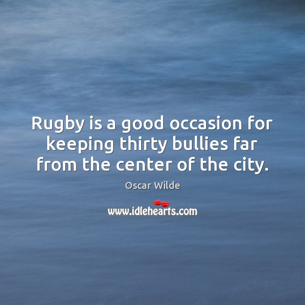 Image, Rugby is a good occasion for keeping thirty bullies far from the center of the city.