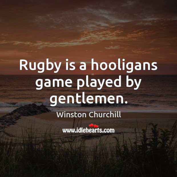 Rugby is a hooligans game played by gentlemen. Image