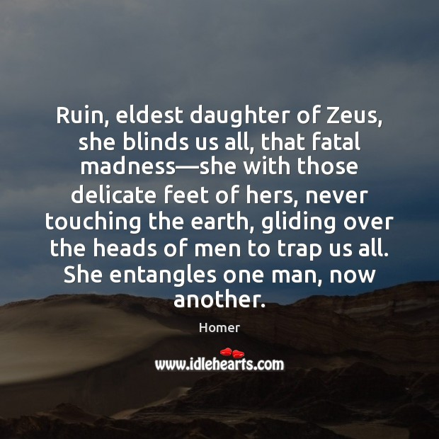 Image, Ruin, eldest daughter of Zeus, she blinds us all, that fatal madness—