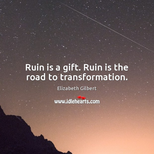 Ruin is a gift. Ruin is the road to transformation. Elizabeth Gilbert Picture Quote
