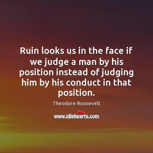 Ruin looks us in the face if we judge a man by Theodore Roosevelt Picture Quote