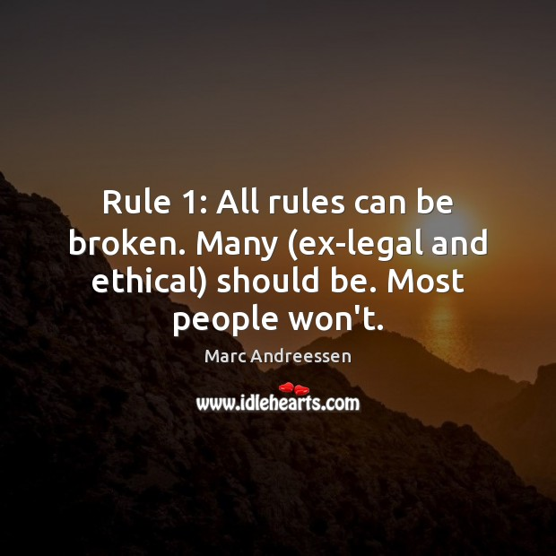 Rule 1: All rules can be broken. Many (ex-legal and ethical) should be. Most people won't. Marc Andreessen Picture Quote