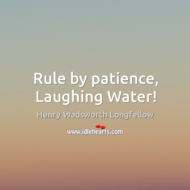 Image, Rule by patience, Laughing Water!