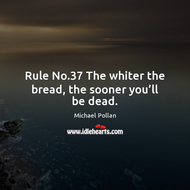 Rule No.37 The whiter the bread, the sooner you'll be dead. Michael Pollan Picture Quote