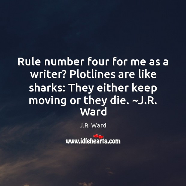 Rule number four for me as a writer? Plotlines are like sharks: Image