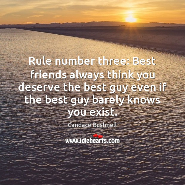 Rule number three: Best friends always think you deserve the best guy Candace Bushnell Picture Quote