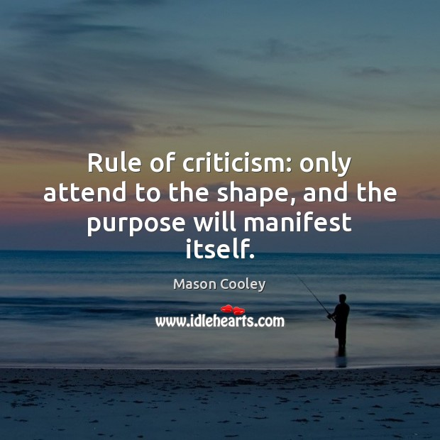 Rule of criticism: only attend to the shape, and the purpose will manifest itself. Image