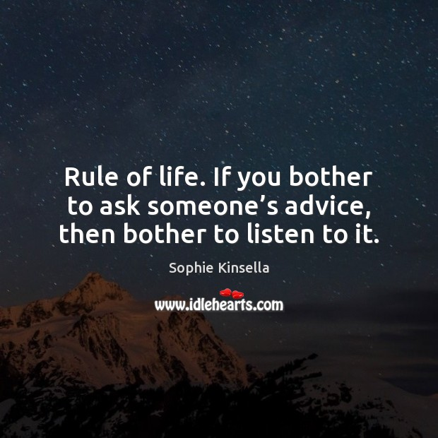 Rule of life. If you bother to ask someone's advice, then bother to listen to it. Sophie Kinsella Picture Quote