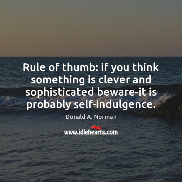 Rule of thumb: if you think something is clever and sophisticated beware-it Donald A. Norman Picture Quote