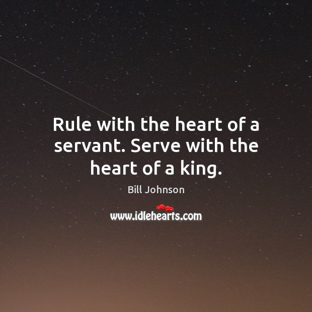 Rule with the heart of a servant. Serve with the heart of a king. Bill Johnson Picture Quote