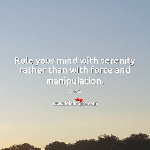 Image, Rule your mind with serenity rather than with force and manipulation.