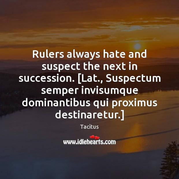 Rulers always hate and suspect the next in succession. [Lat., Suspectum semper Tacitus Picture Quote