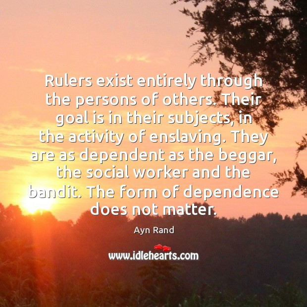 Image, Rulers exist entirely through the persons of others. Their goal is in