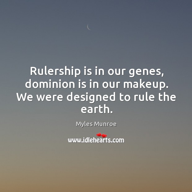 Rulership is in our genes, dominion is in our makeup. We were designed to rule the earth. Image