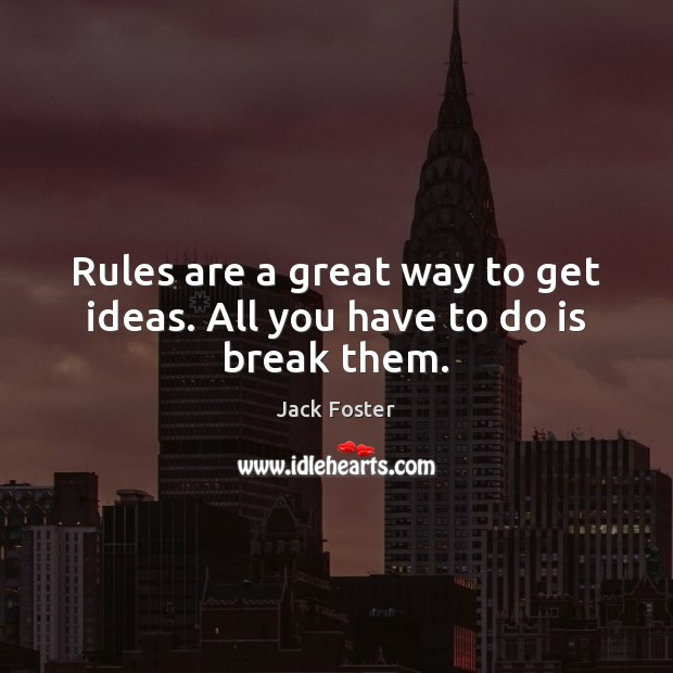 Rules are a great way to get ideas. All you have to do is break them. Image
