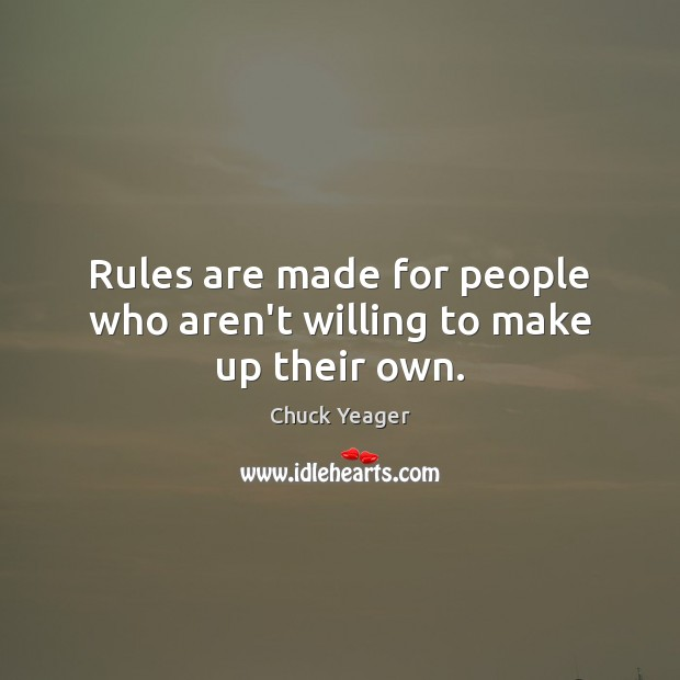 Rules are made for people who aren't willing to make up their own. Image
