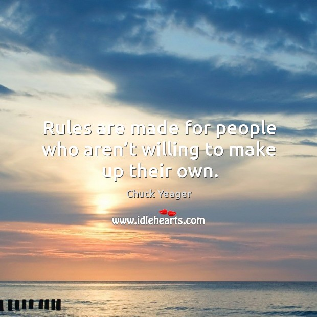 Rules are made for people who aren't willing to make up their own. Chuck Yeager Picture Quote