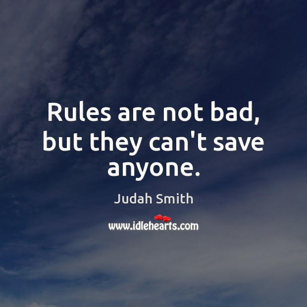 Rules are not bad, but they can't save anyone. Judah Smith Picture Quote