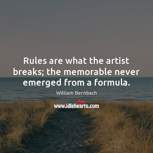 Rules are what the artist breaks; the memorable never emerged from a formula. William Bernbach Picture Quote