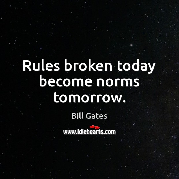 Rules broken today become norms tomorrow. Bill Gates Picture Quote