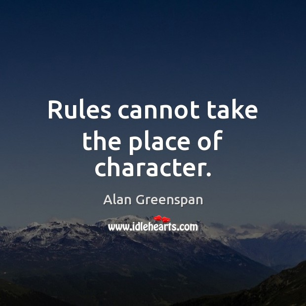 Rules cannot take the place of character. Alan Greenspan Picture Quote