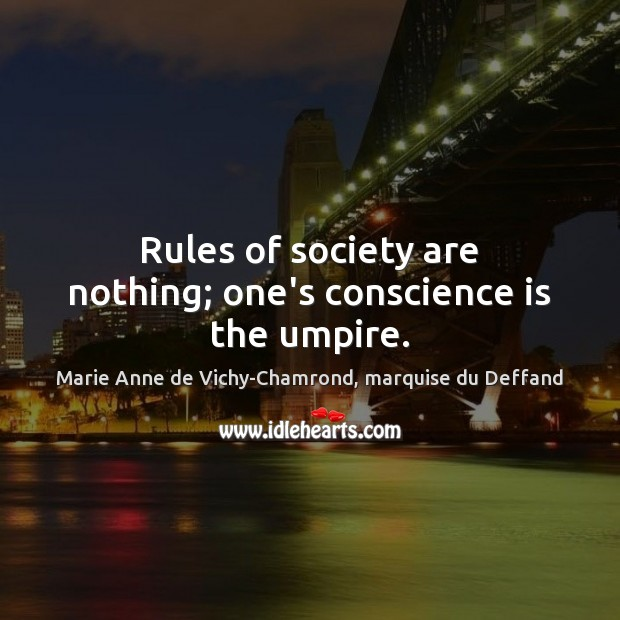 Rules of society are nothing; one's conscience is the umpire. Marie Anne de Vichy-Chamrond, marquise du Deffand Picture Quote